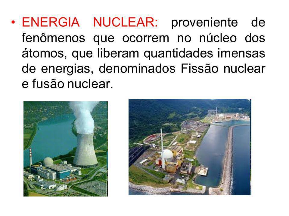 ENERGIA NUCLEAR: proveniente de fenômenos que ocorrem no núcleo dos átomos, que liberam quantidades imensas de energias, denominados Fissão nuclear e