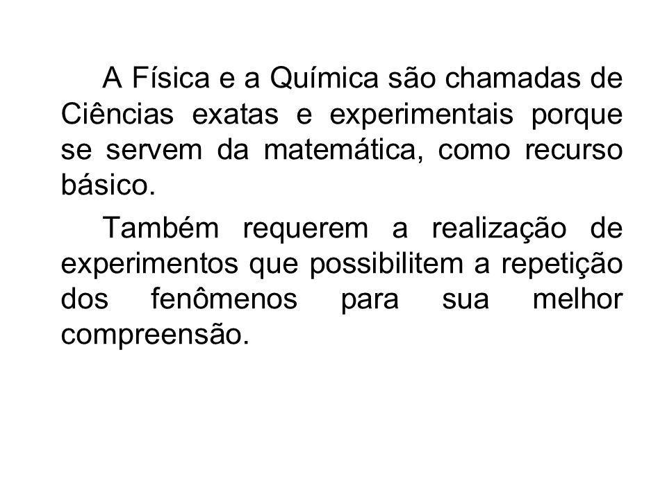 A Física e a Química são chamadas de Ciências exatas e experimentais porque se servem da matemática, como recurso básico. Também requerem a realização