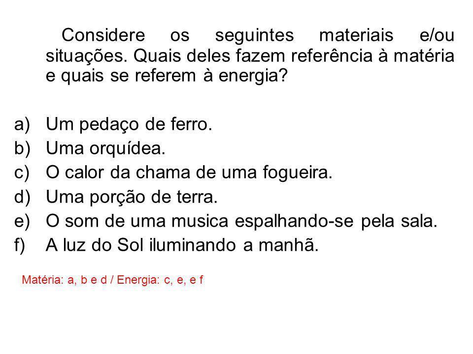 Considere os seguintes materiais e/ou situações. Quais deles fazem referência à matéria e quais se referem à energia? a)Um pedaço de ferro. b)Uma orqu