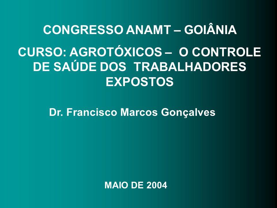 CONGRESSO ANAMT – GOIÂNIA CURSO: AGROTÓXICOS – O CONTROLE DE SAÚDE DOS TRABALHADORES EXPOSTOS Dr. Francisco Marcos Gonçalves MAIO DE 2004