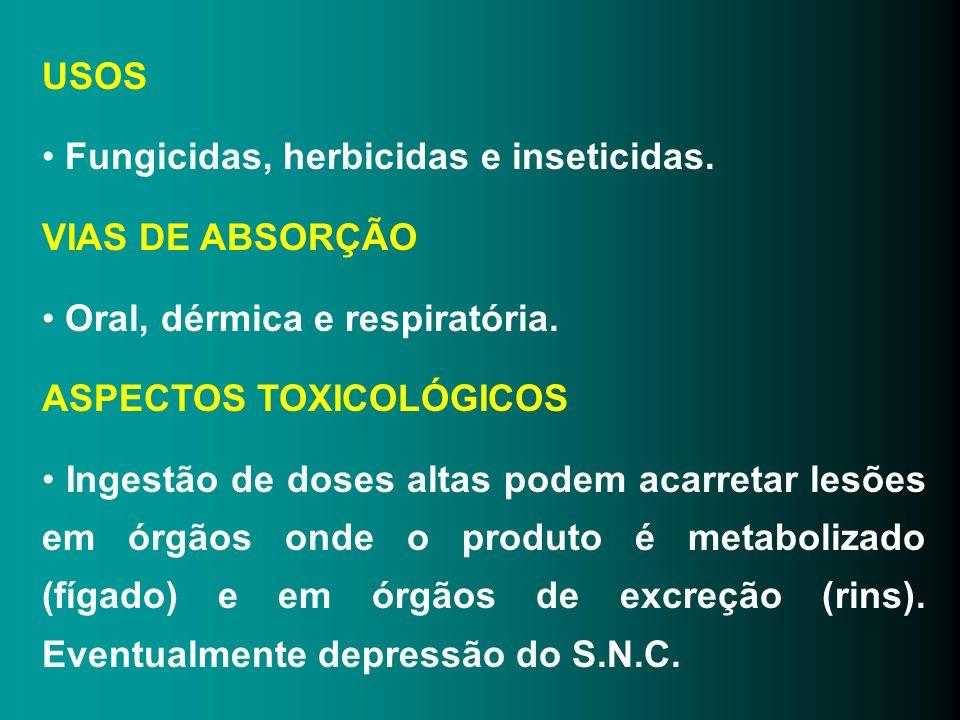 USOS Fungicidas, herbicidas e inseticidas. VIAS DE ABSORÇÃO Oral, dérmica e respiratória. ASPECTOS TOXICOLÓGICOS Ingestão de doses altas podem acarret