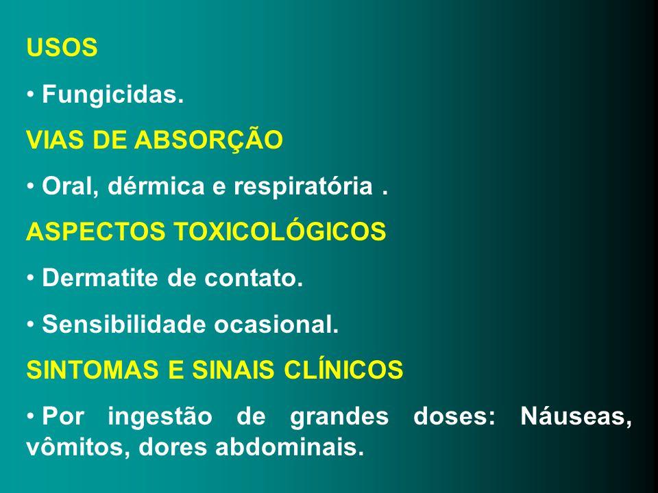 USOS Fungicidas. VIAS DE ABSORÇÃO Oral, dérmica e respiratória. ASPECTOS TOXICOLÓGICOS Dermatite de contato. Sensibilidade ocasional. SINTOMAS E SINAI