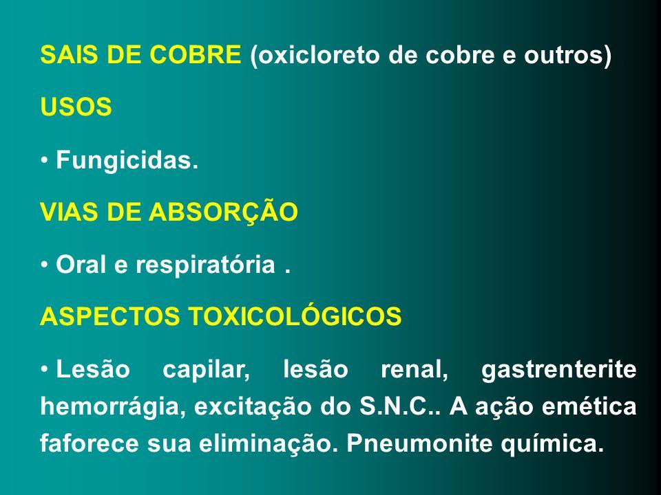 SAIS DE COBRE (oxicloreto de cobre e outros) USOS Fungicidas. VIAS DE ABSORÇÃO Oral e respiratória. ASPECTOS TOXICOLÓGICOS Lesão capilar, lesão renal,