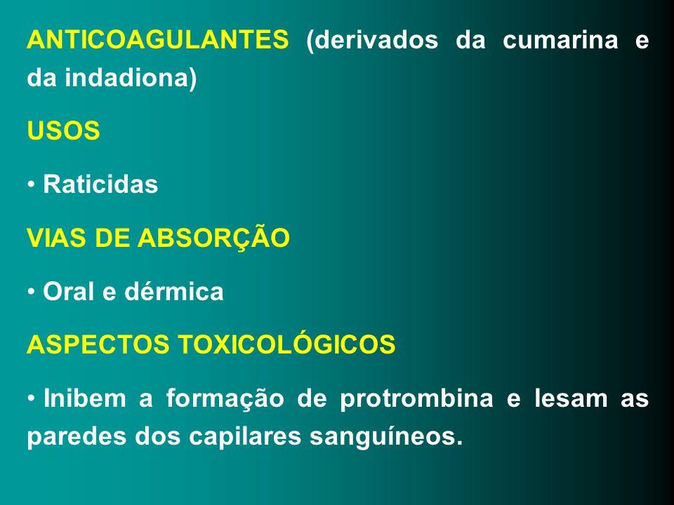 ANTICOAGULANTES (derivados da cumarina e da indadiona) USOS Raticidas VIAS DE ABSORÇÃO Oral e dérmica ASPECTOS TOXICOLÓGICOS Inibem a formação de prot
