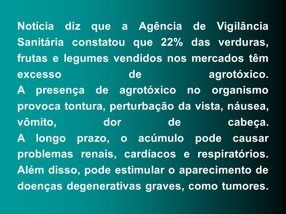 Notícia diz que a Agência de Vigilância Sanitária constatou que 22% das verduras, frutas e legumes vendidos nos mercados têm excesso de agrotóxico. A