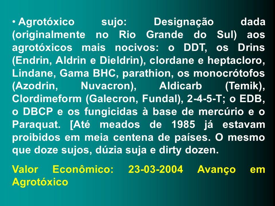 Agrotóxico sujo: Designação dada (originalmente no Rio Grande do Sul) aos agrotóxicos mais nocivos: o DDT, os Drins (Endrin, Aldrin e Dieldrin), clord