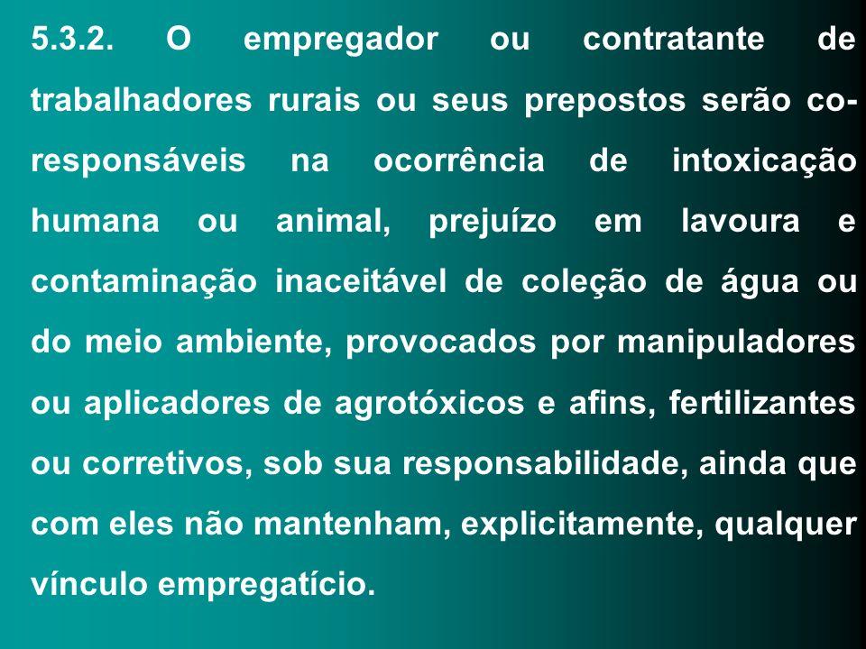 5.3.2. O empregador ou contratante de trabalhadores rurais ou seus prepostos serão co- responsáveis na ocorrência de intoxicação humana ou animal, pre