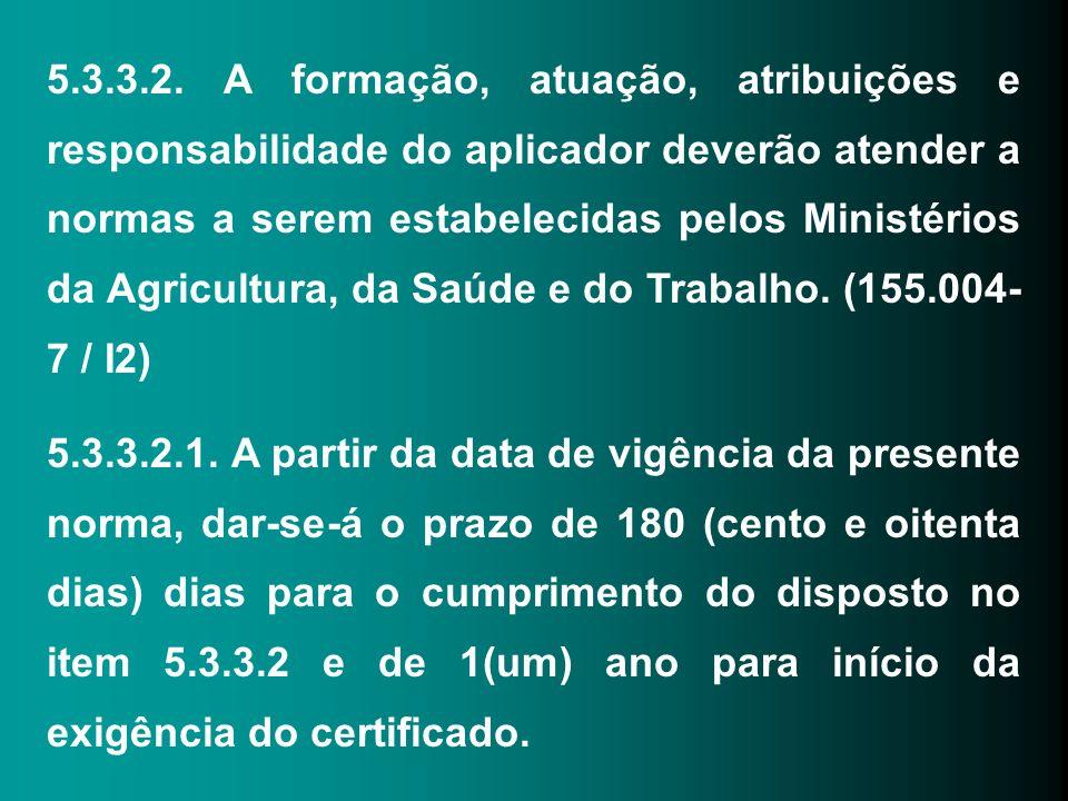 5.3.3.2. A formação, atuação, atribuições e responsabilidade do aplicador deverão atender a normas a serem estabelecidas pelos Ministérios da Agricult