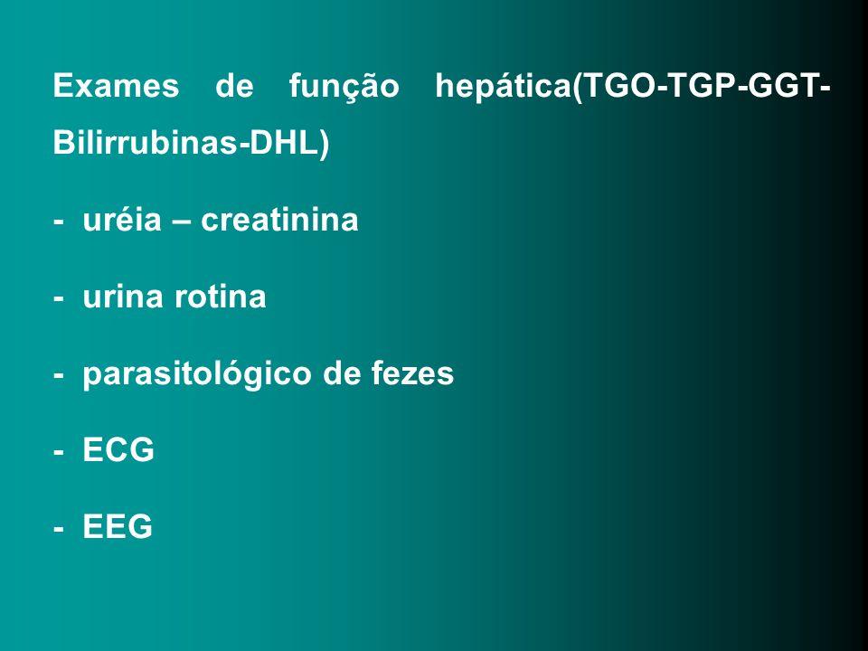 Exames de função hepática(TGO-TGP-GGT- Bilirrubinas-DHL) - uréia – creatinina - urina rotina - parasitológico de fezes - ECG - EEG