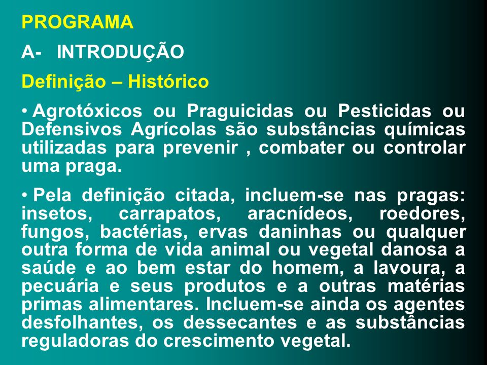PROGRAMA A- INTRODUÇÃO Definição – Histórico Agrotóxicos ou Praguicidas ou Pesticidas ou Defensivos Agrícolas são substâncias químicas utilizadas para