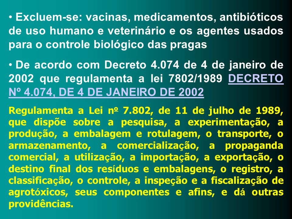 Excluem-se: vacinas, medicamentos, antibióticos de uso humano e veterinário e os agentes usados para o controle biológico das pragas De acordo com Dec