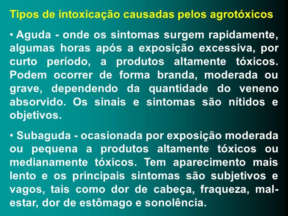 Tipos de intoxicação causadas pelos agrotóxicos Aguda - onde os sintomas surgem rapidamente, algumas horas após a exposição excessiva, por curto perío
