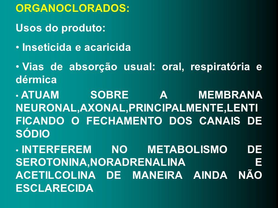 ORGANOCLORADOS: Usos do produto: Inseticida e acaricida Vias de absorção usual: oral, respiratória e dérmica ATUAM SOBRE A MEMBRANA NEURONAL,AXONAL,PR