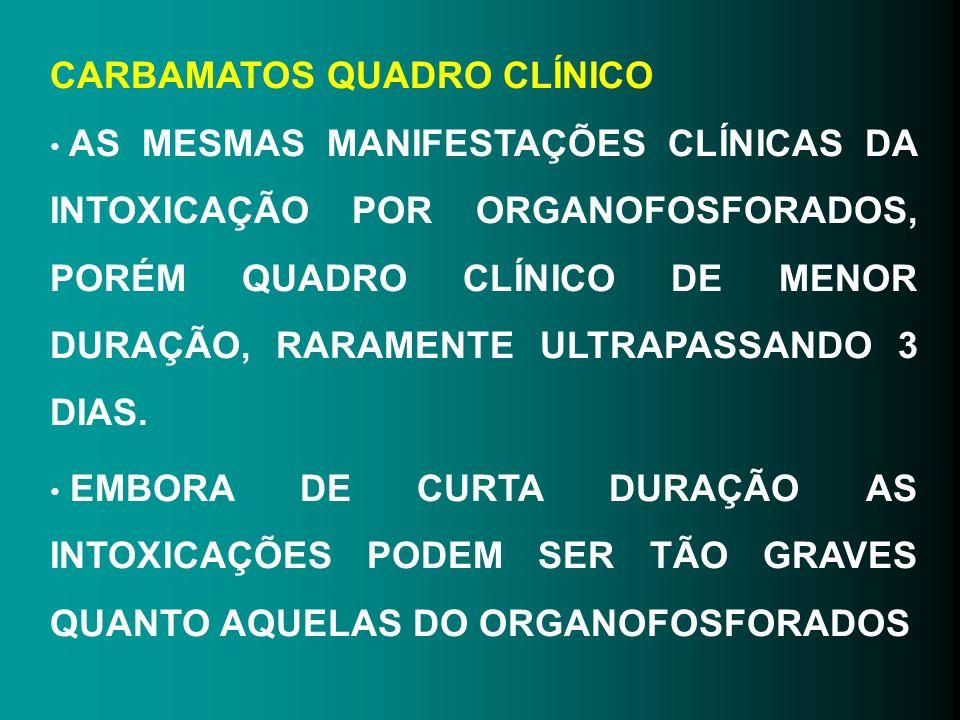CARBAMATOS QUADRO CLÍNICO AS MESMAS MANIFESTAÇÕES CLÍNICAS DA INTOXICAÇÃO POR ORGANOFOSFORADOS, PORÉM QUADRO CLÍNICO DE MENOR DURAÇÃO, RARAMENTE ULTRA