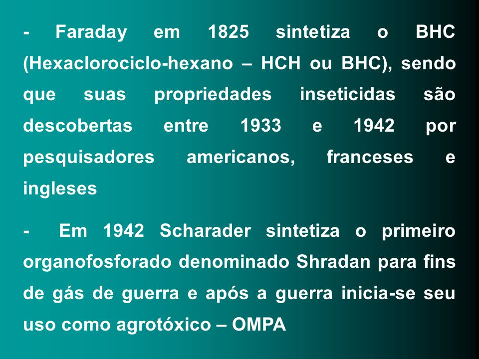 - Faraday em 1825 sintetiza o BHC (Hexaclorociclo-hexano – HCH ou BHC), sendo que suas propriedades inseticidas são descobertas entre 1933 e 1942 por