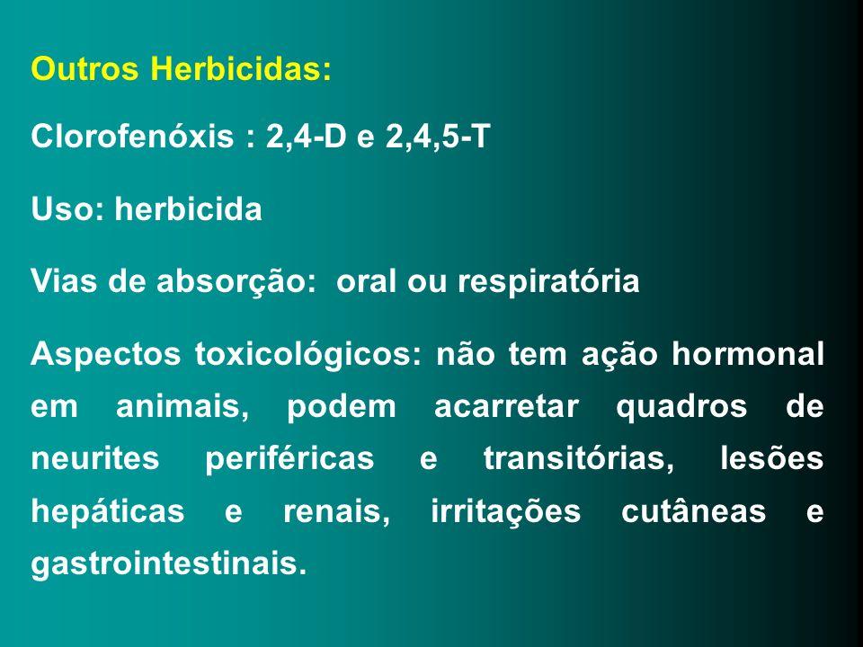 Outros Herbicidas: Clorofenóxis : 2,4-D e 2,4,5-T Uso: herbicida Vias de absorção: oral ou respiratória Aspectos toxicológicos: não tem ação hormonal