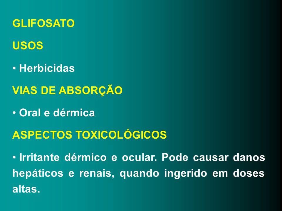GLIFOSATO USOS Herbicidas VIAS DE ABSORÇÃO Oral e dérmica ASPECTOS TOXICOLÓGICOS Irritante dérmico e ocular. Pode causar danos hepáticos e renais, qua