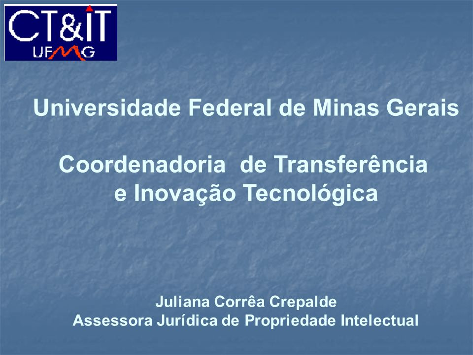 Universidade Federal de Minas Gerais Coordenadoria de Transferência e Inovação Tecnológica Juliana Corrêa Crepalde Assessora Jurídica de Propriedade I