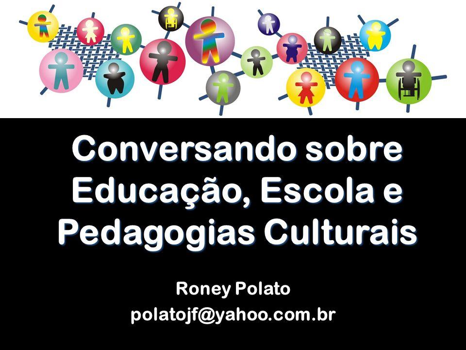 Conversando sobre Educação, Escola e Pedagogias Culturais Roney Polato polatojf@yahoo.com.br