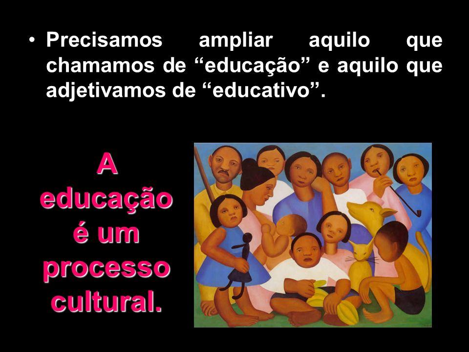 Precisamos ampliar aquilo que chamamos de educação e aquilo que adjetivamos de educativo. A educação é um processo cultural.