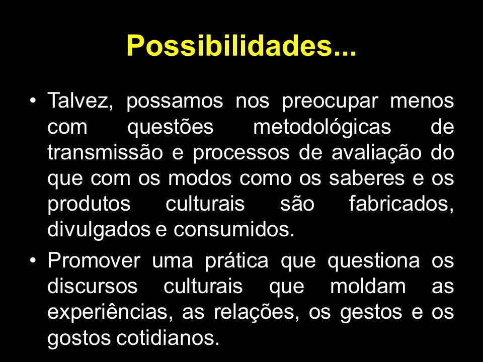 Possibilidades... Talvez, possamos nos preocupar menos com questões metodológicas de transmissão e processos de avaliação do que com os modos como os