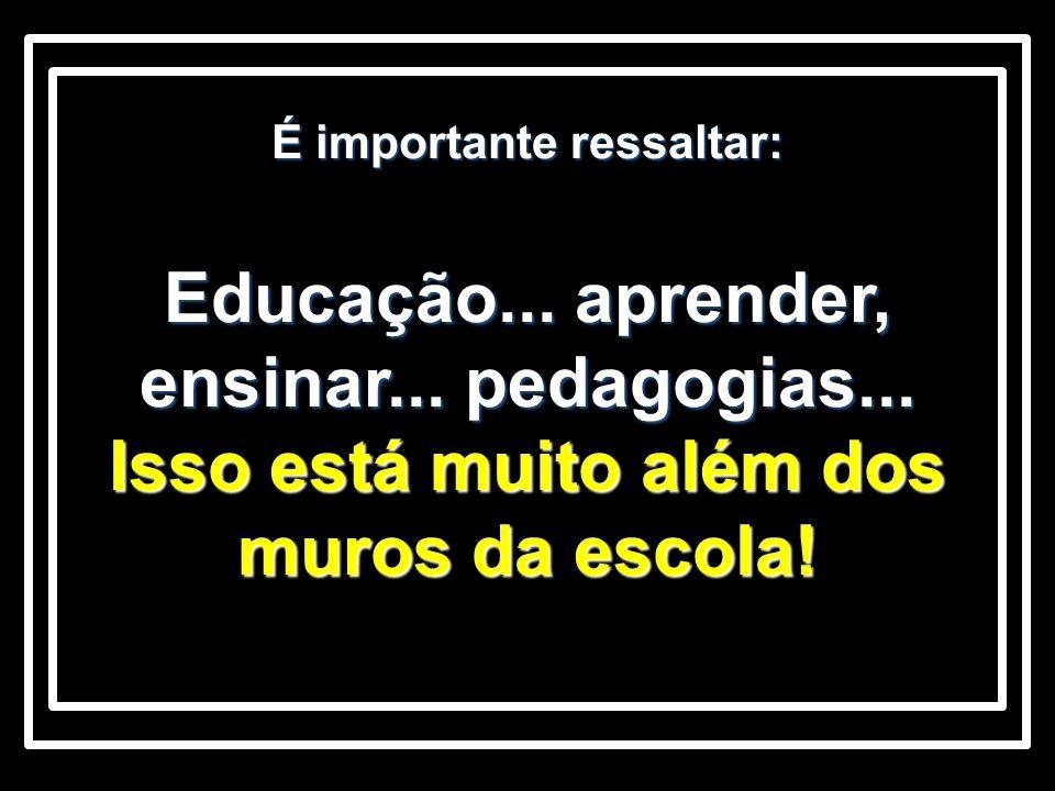 É importante ressaltar: Educação... aprender, ensinar... pedagogias... Isso está muito além dos muros da escola!