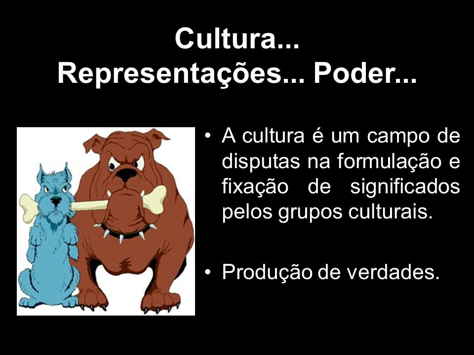 Cultura... Representações... Poder... A cultura é um campo de disputas na formulação e fixação de significados pelos grupos culturais. Produção de ver