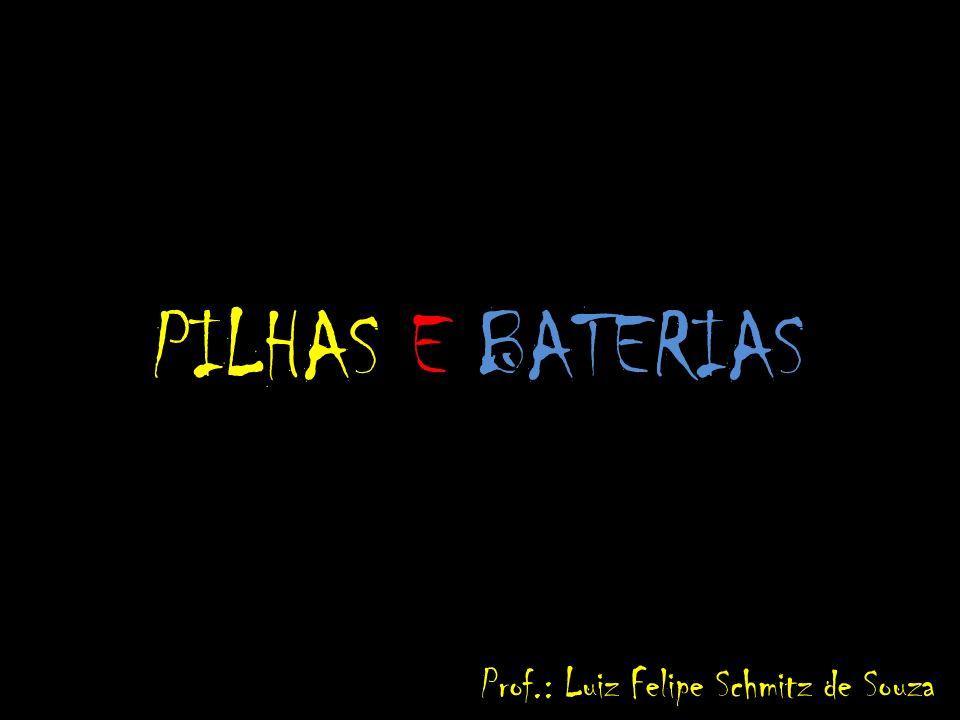 PILHAS E BATERIAS Prof.: Luiz Felipe Schmitz de Souza