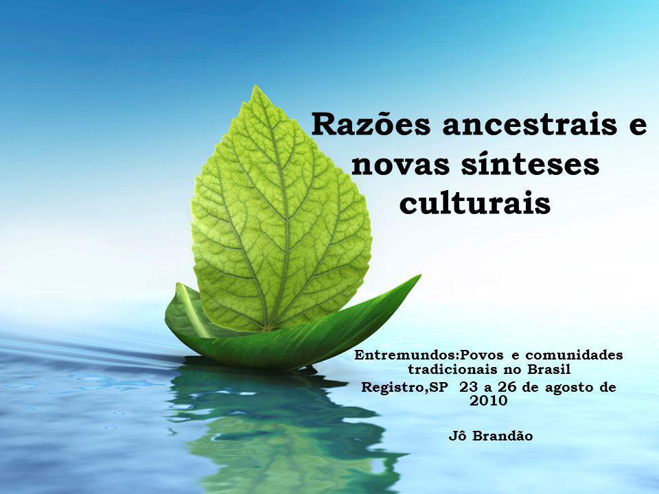 Razões ancestrais e novas sínteses culturais Entremundos:Povos e comunidades tradicionais no Brasil Registro,SP 23 a 26 de agosto de 2010 Jô Brandão