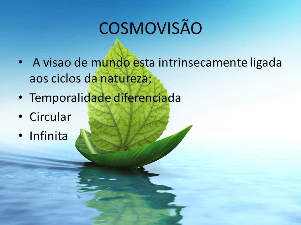 COSMOVISÃO A visao de mundo esta intrinsecamente ligada aos ciclos da natureza; Temporalidade diferenciada Circular Infinita