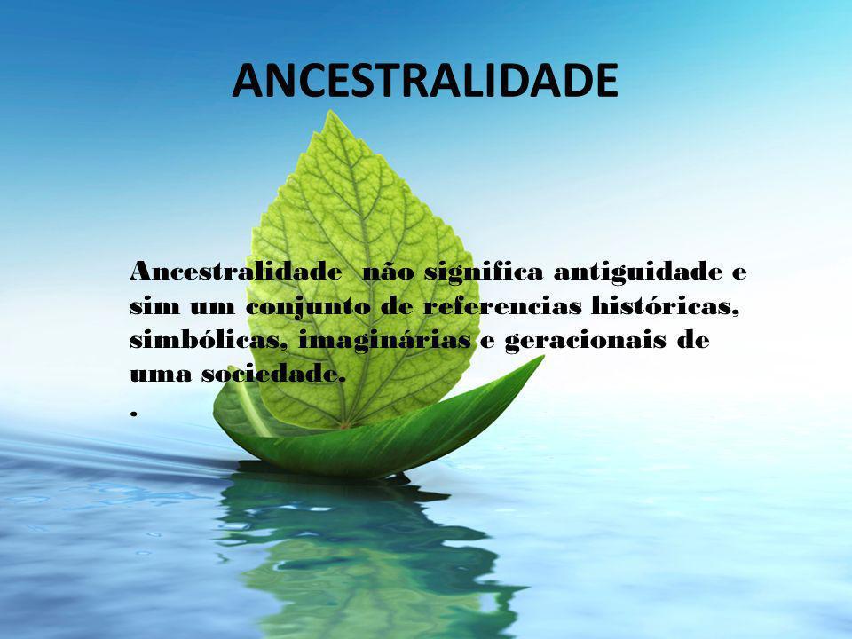ANCESTRALIDADE Ancestralidade não significa antiguidade e sim um conjunto de referencias históricas, simbólicas, imaginárias e geracionais de uma sociedade..