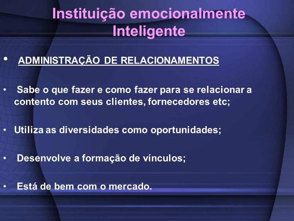 Instituição emocionalmente Inteligente ADMINISTRAÇÃO DE RELACIONAMENTOS Sabe o que fazer e como fazer para se relacionar a contento com seus clientes,