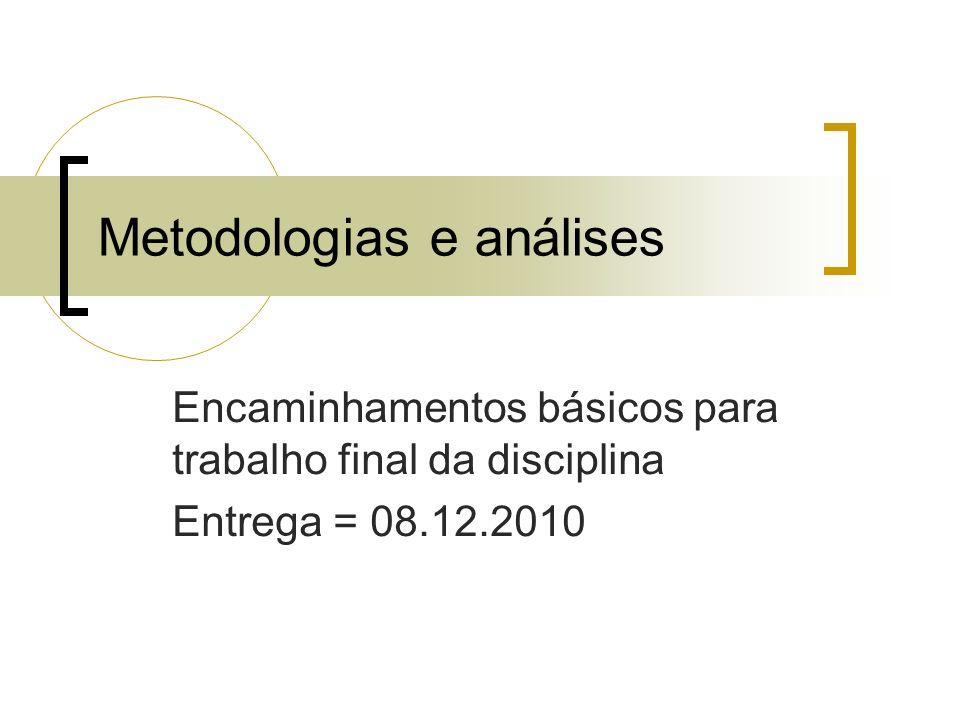 Metodologias e análises Encaminhamentos básicos para trabalho final da disciplina Entrega = 08.12.2010