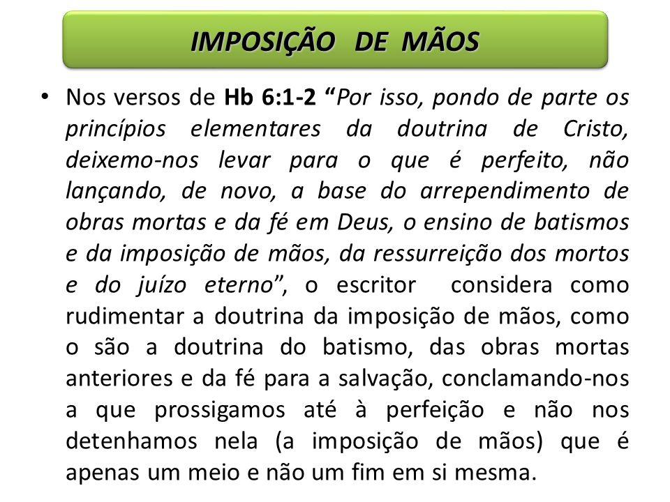 IMPOSIÇÃO DE MÃOS Nos versos de Hb 6:1-2 Por isso, pondo de parte os princípios elementares da doutrina de Cristo, deixemo-nos levar para o que é perf