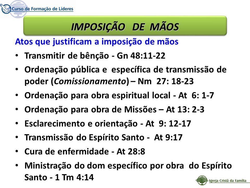 Atos que justificam a imposição de mãos Transmitir de bênção - Gn 48:11-22 Ordenação pública e específica de transmissão de poder (Comissionamento) –