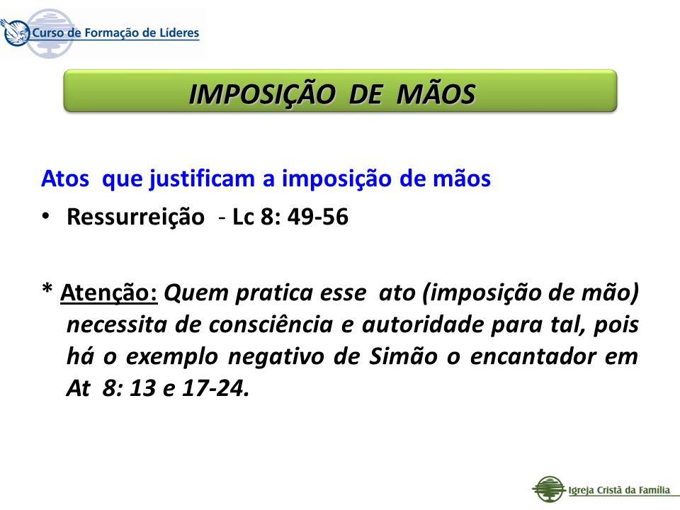 Atos que justificam a imposição de mãos Ressurreição - Lc 8: 49-56 * Atenção: Quem pratica esse ato (imposição de mão) necessita de consciência e auto