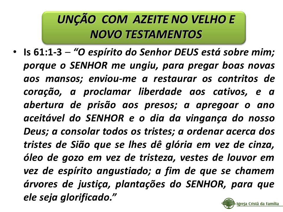 Is 61:1-3 – O espírito do Senhor DEUS está sobre mim; porque o SENHOR me ungiu, para pregar boas novas aos mansos; enviou-me a restaurar os contritos