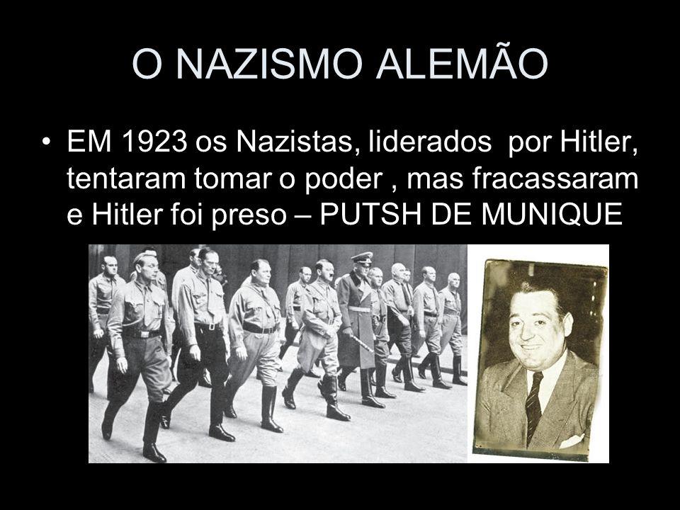 O NAZISMO ALEMÃO EM 1923 os Nazistas, liderados por Hitler, tentaram tomar o poder, mas fracassaram e Hitler foi preso – PUTSH DE MUNIQUE