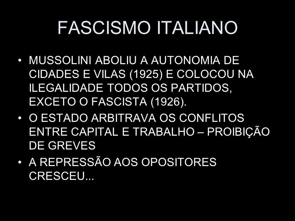 FASCISMO ITALIANO MUSSOLINI ABOLIU A AUTONOMIA DE CIDADES E VILAS (1925) E COLOCOU NA ILEGALIDADE TODOS OS PARTIDOS, EXCETO O FASCISTA (1926). O ESTAD