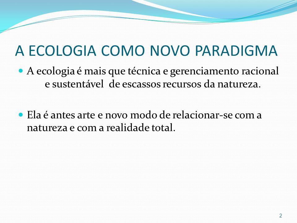 A ECOLOGIA COMO NOVO PARADIGMA A ecologia é mais que técnica e gerenciamento racional e sustentável de escassos recursos da natureza. Ela é antes arte