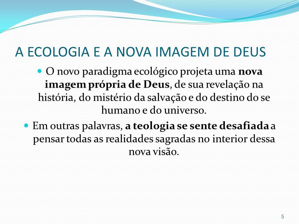 A ECOLOGIA E A NOVA IMAGEM DE DEUS O novo paradigma ecológico projeta uma nova imagem própria de Deus, de sua revelação na história, do mistério da sa