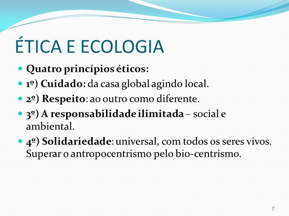 ÉTICA E ECOLOGIA Quatro princípios éticos: 1º) Cuidado: da casa global agindo local. 2º) Respeito: ao outro como diferente. 3º) A responsabilidade ili