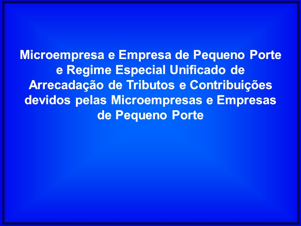 Microempresa e Empresa de Pequeno Porte e Regime Especial Unificado de Arrecadação de Tributos e Contribuições devidos pelas Microempresas e Empresas