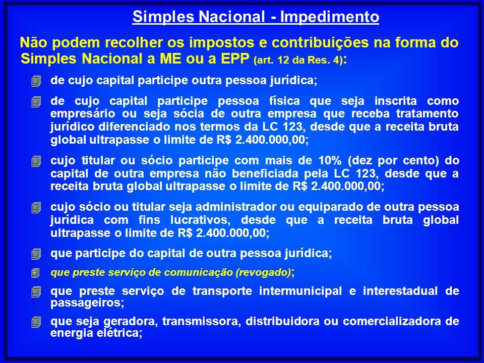 Não podem recolher os impostos e contribuições na forma do Simples Nacional a ME ou a EPP (art. 12 da Res. 4) : 4 de cujo capital participe outra pess