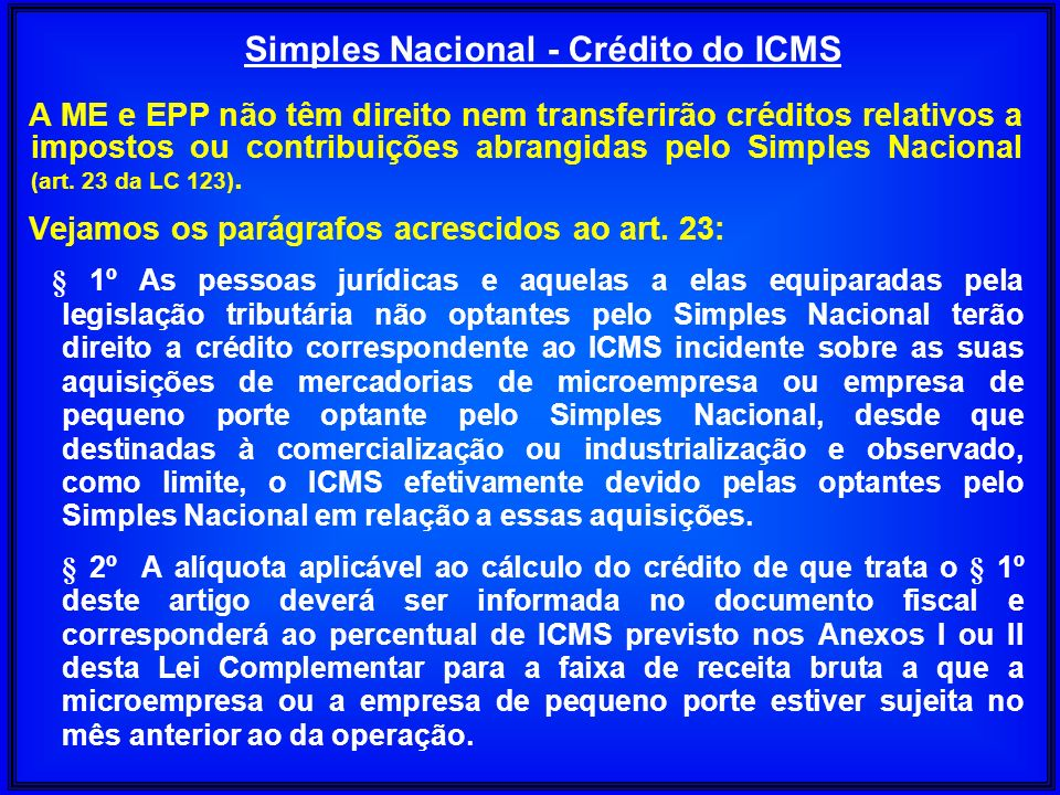 A ME e EPP não têm direito nem transferirão créditos relativos a impostos ou contribuições abrangidas pelo Simples Nacional (art. 23 da LC 123). Vejam