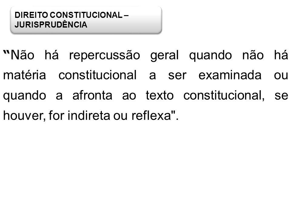 DIREITO CONSTITUCIONAL – JURISPRUDÊNCIA N N ão há repercussão geral quando não há matéria constitucional a ser examinada ou quando a afronta ao texto
