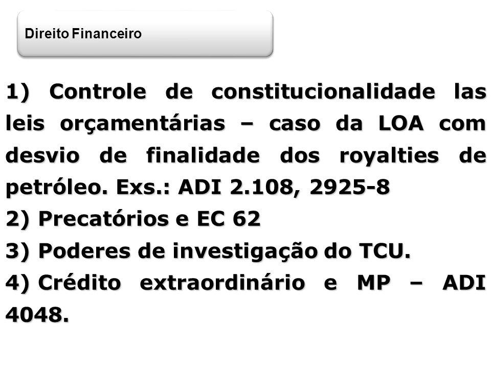 Direito Financeiro 1) Controle de constitucionalidade las leis orçamentárias – caso da LOA com desvio de finalidade dos royalties de petróleo. Exs.: A