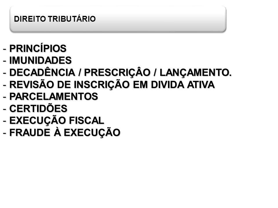 DIREITO TRIBUTÁRIO - PRINCÍPIOS - IMUNIDADES - DECADÊNCIA / PRESCRIÇÂO / LANÇAMENTO. - REVISÃO DE INSCRIÇÃO EM DIVIDA ATIVA - PARCELAMENTOS - CERTIDÕE