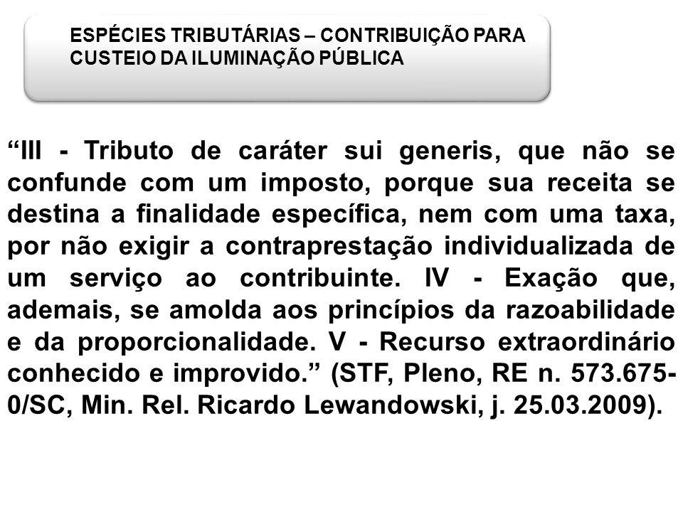 ESPÉCIES TRIBUTÁRIAS – CONTRIBUIÇÃO PARA CUSTEIO DA ILUMINAÇÃO PÚBLICA III - Tributo de caráter sui generis, que não se confunde com um imposto, porqu
