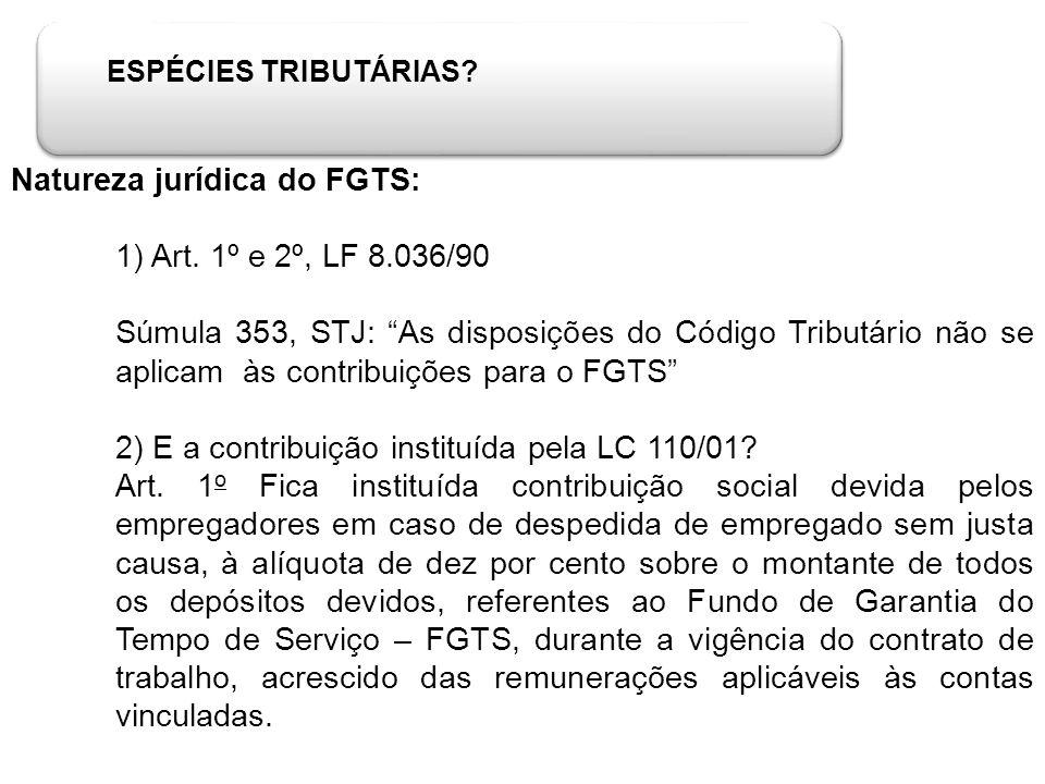 ESPÉCIES TRIBUTÁRIAS? Natureza jurídica do FGTS: 1) Art. 1º e 2º, LF 8.036/90 Súmula 353, STJ: As disposições do Código Tributário não se aplicam às c